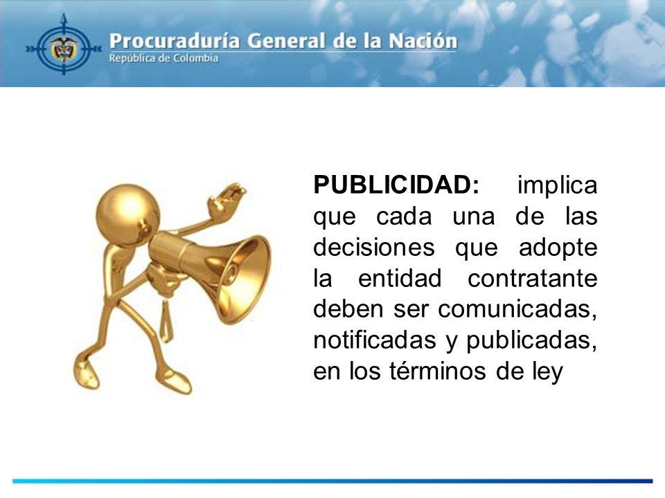PUBLICIDAD: implica que cada una de las decisiones que adopte la entidad contratante deben ser comunicadas, notificadas y publicadas, en los términos