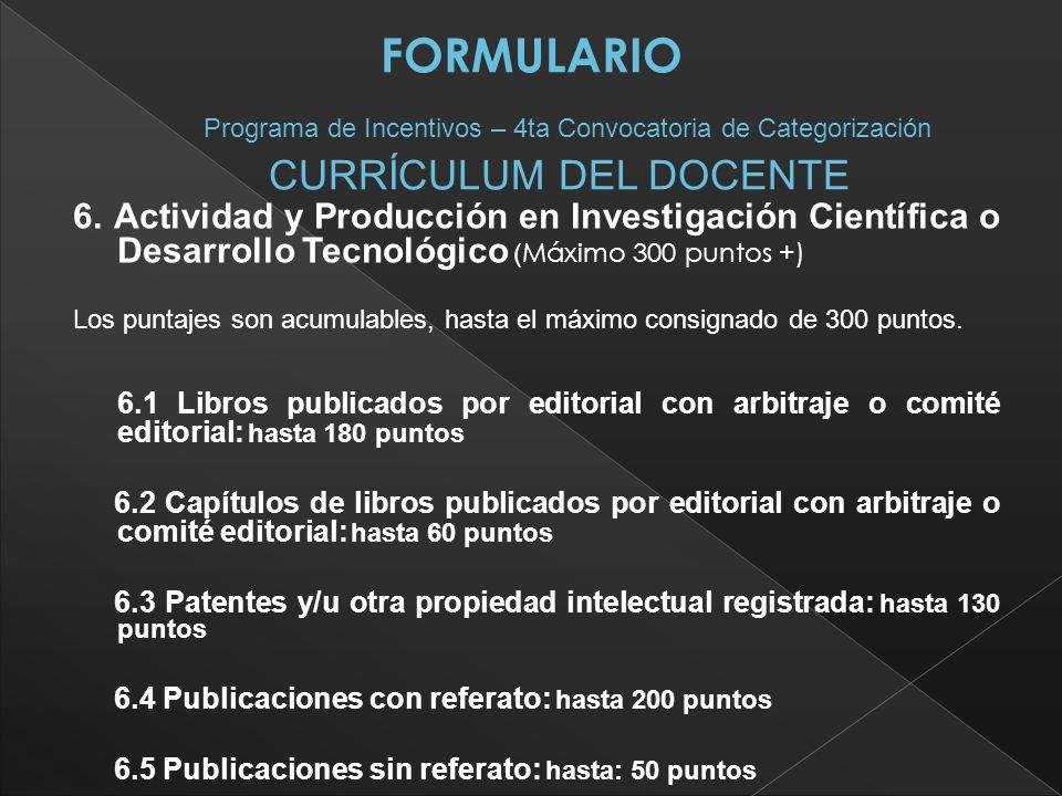 6. Actividad y Producción en Investigación Científica o Desarrollo Tecnológico ( Máximo 300 puntos +) Los puntajes son acumulables, hasta el máximo co