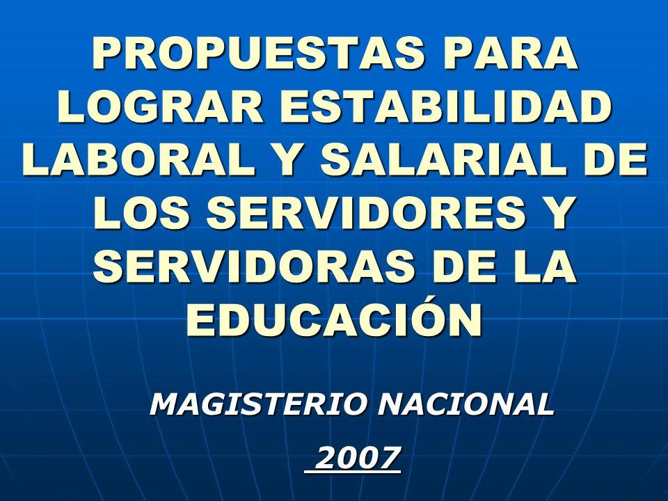 PROPUESTAS PARA LOGRAR ESTABILIDAD LABORAL Y SALARIAL DE LOS SERVIDORES Y SERVIDORAS DE LA EDUCACIÓN MAGISTERIO NACIONAL 2007 2007