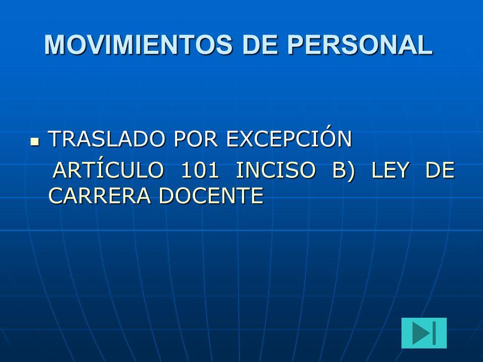 MOVIMIENTOS DE PERSONAL TRASLADO POR EXCEPCIÓN TRASLADO POR EXCEPCIÓN ARTÍCULO 101 INCISO B) LEY DE CARRERA DOCENTE ARTÍCULO 101 INCISO B) LEY DE CARR