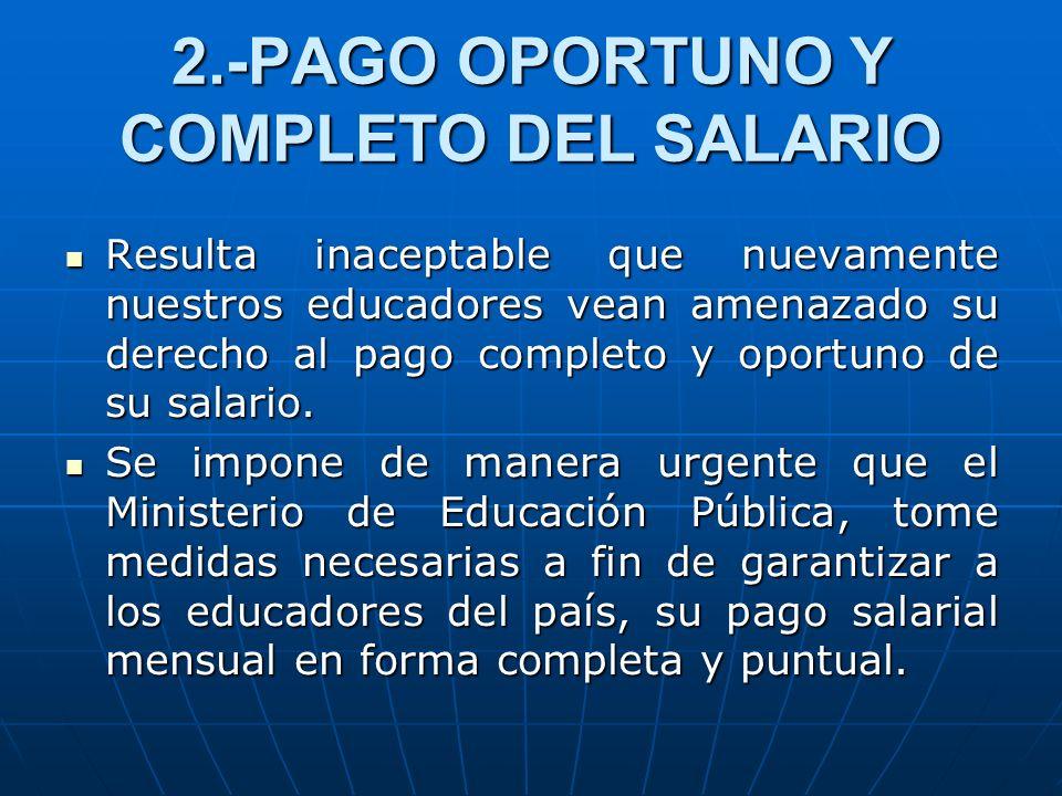 2.-PAGO OPORTUNO Y COMPLETO DEL SALARIO Resulta inaceptable que nuevamente nuestros educadores vean amenazado su derecho al pago completo y oportuno d