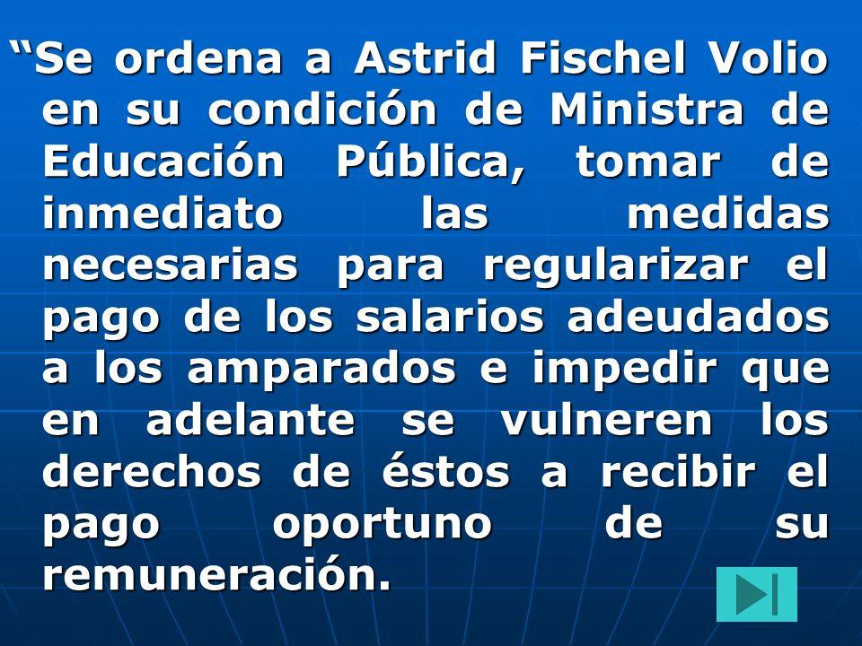 Se ordena a Astrid Fischel Volio en su condición de Ministra de Educación Pública, tomar de inmediato las medidas necesarias para regularizar el pago
