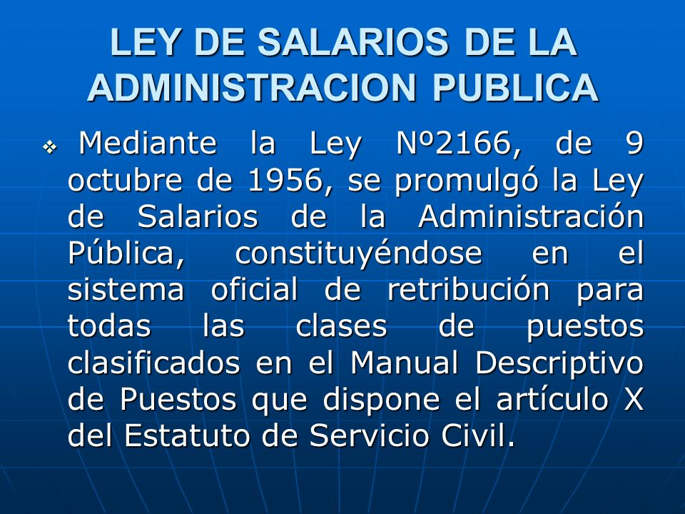 LEY DE SALARIOS DE LA ADMINISTRACION PUBLICA Mediante la Ley Nº2166, de 9 octubre de 1956, se promulgó la Ley de Salarios de la Administración Pública