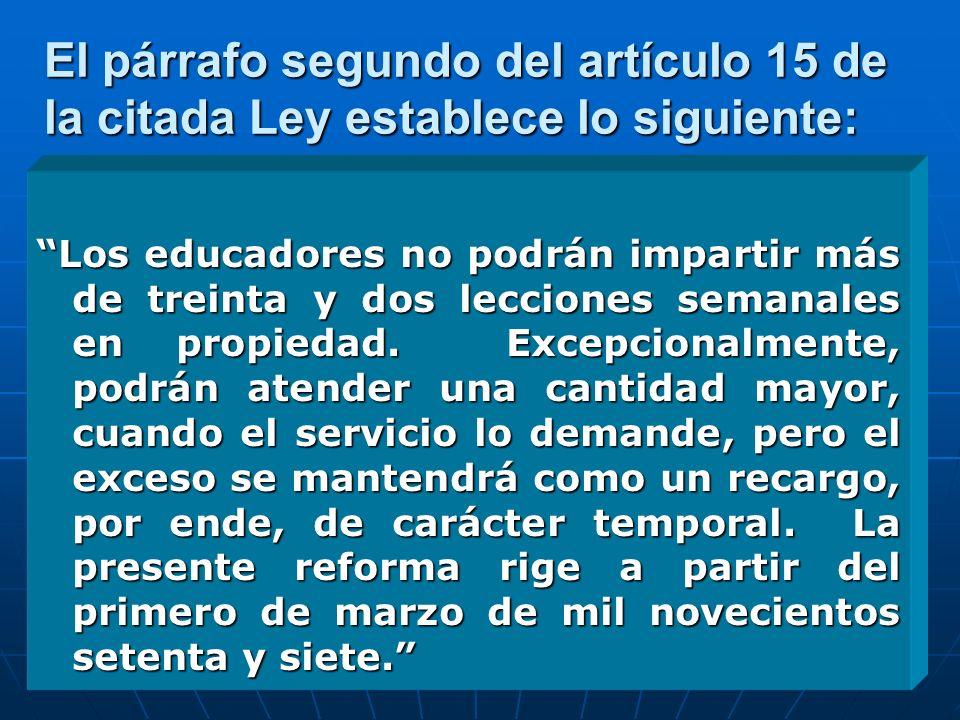 El párrafo segundo del artículo 15 de la citada Ley establece lo siguiente: Los educadores no podrán impartir más de treinta y dos lecciones semanales