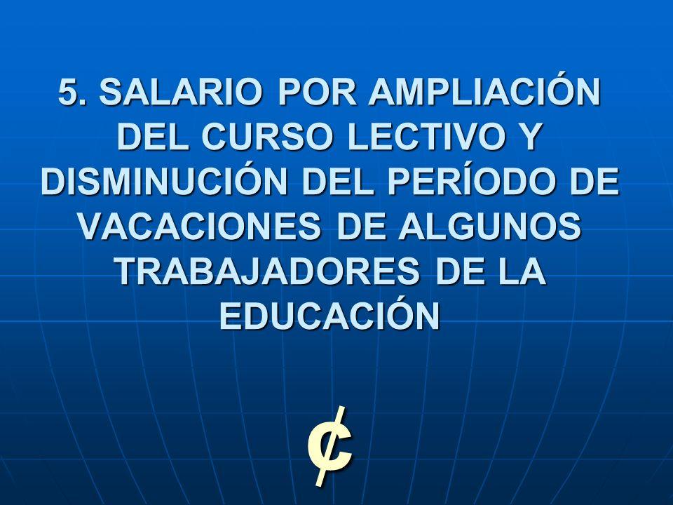 5. SALARIO POR AMPLIACIÓN DEL CURSO LECTIVO Y DISMINUCIÓN DEL PERÍODO DE VACACIONES DE ALGUNOS TRABAJADORES DE LA EDUCACIÓN ¢