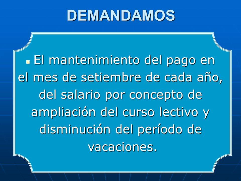 DEMANDAMOS El mantenimiento del pago en El mantenimiento del pago en el mes de setiembre de cada año, del salario por concepto de ampliación del curso