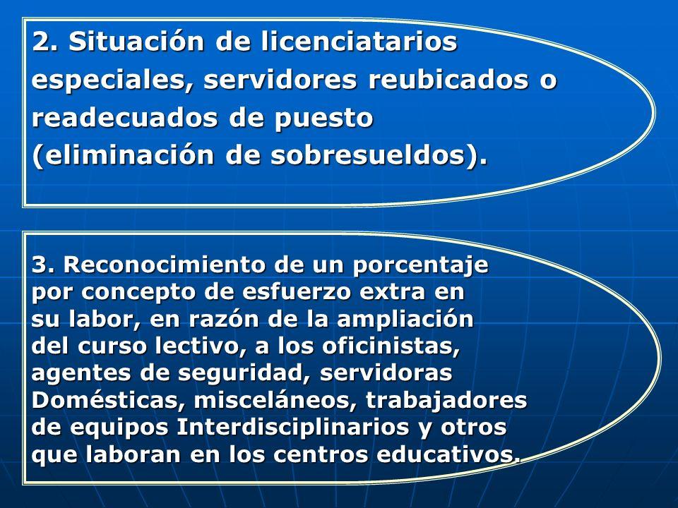 2. Situación de licenciatarios especiales, servidores reubicados o readecuados de puesto (eliminación de sobresueldos). 3. Reconocimiento de un porcen