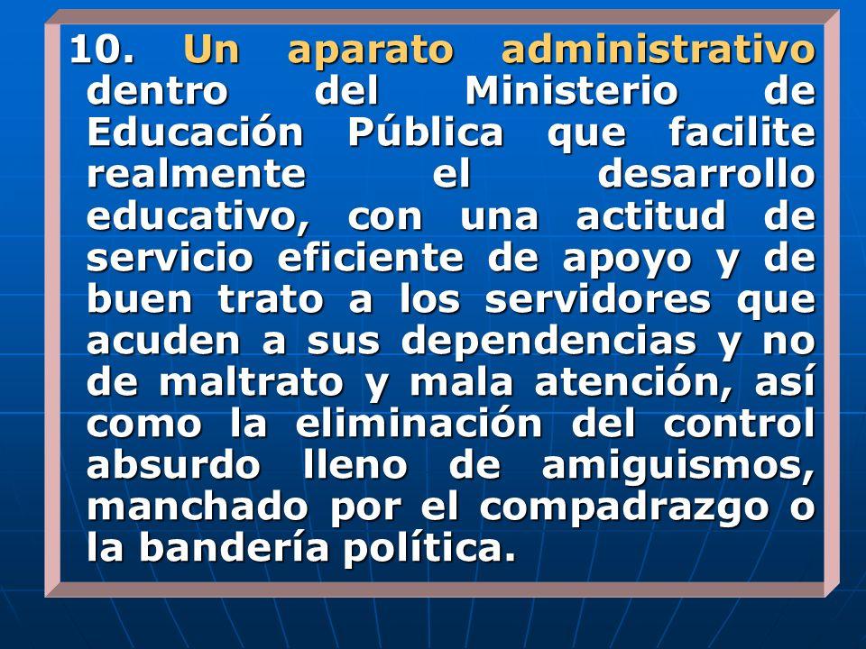 10. Un aparato administrativo dentro del Ministerio de Educación Pública que facilite realmente el desarrollo educativo, con una actitud de servicio e