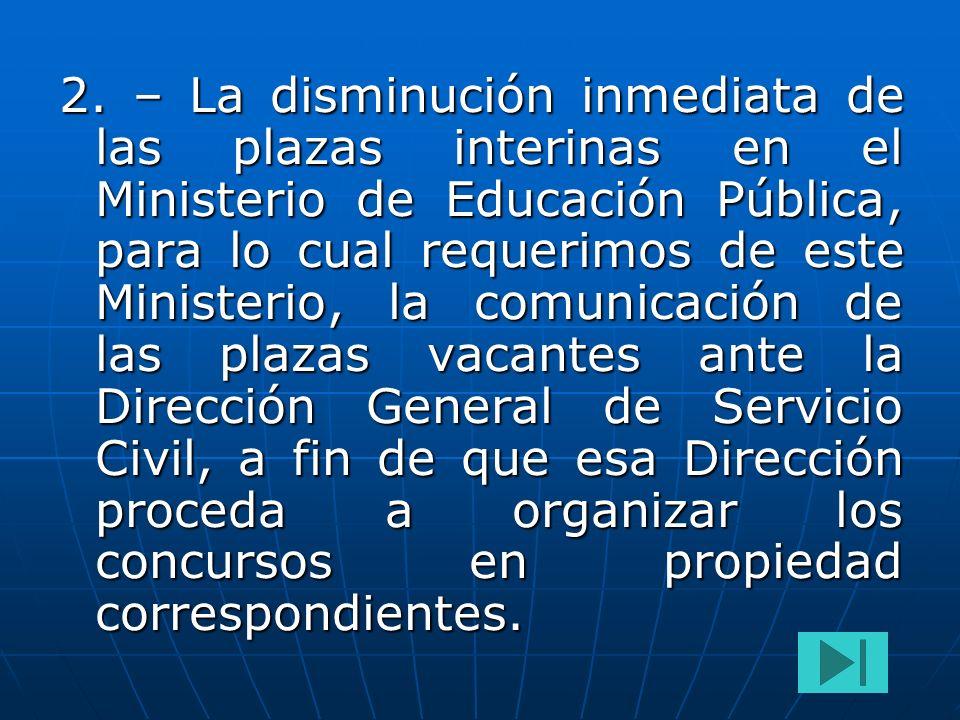 2. – La disminución inmediata de las plazas interinas en el Ministerio de Educación Pública, para lo cual requerimos de este Ministerio, la comunicaci
