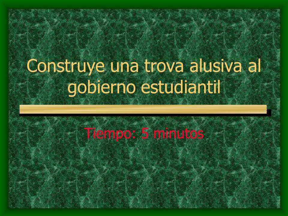 Construye una trova alusiva al gobierno estudiantil Tiempo: 5 minutos