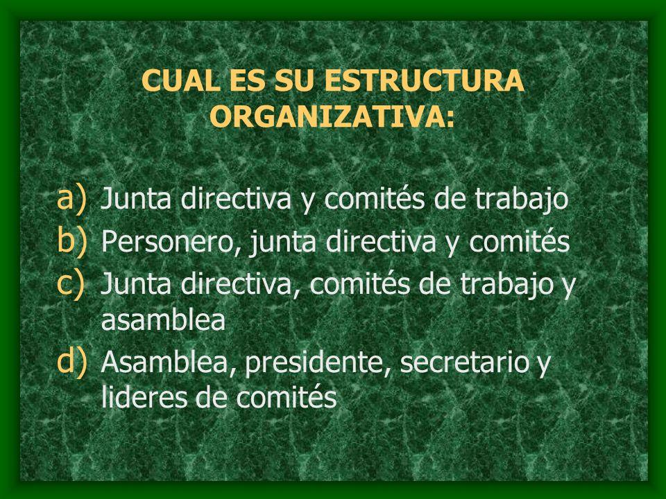 CUAL ES SU ESTRUCTURA ORGANIZATIVA: a) Junta directiva y comités de trabajo b) Personero, junta directiva y comités c) Junta directiva, comités de tra