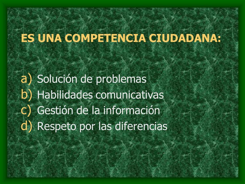 ES UNA COMPETENCIA CIUDADANA: a) Solución de problemas b) Habilidades comunicativas c) Gestión de la información d) Respeto por las diferencias