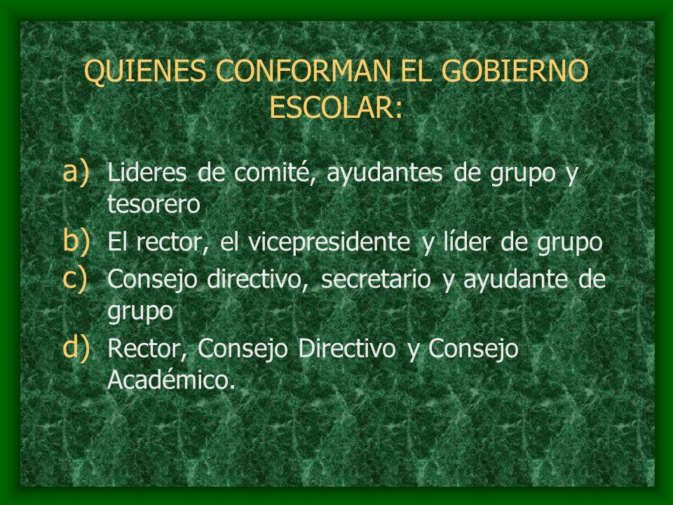 QUIENES CONFORMAN EL GOBIERNO ESCOLAR: a) Lideres de comité, ayudantes de grupo y tesorero b) El rector, el vicepresidente y líder de grupo c) Consejo