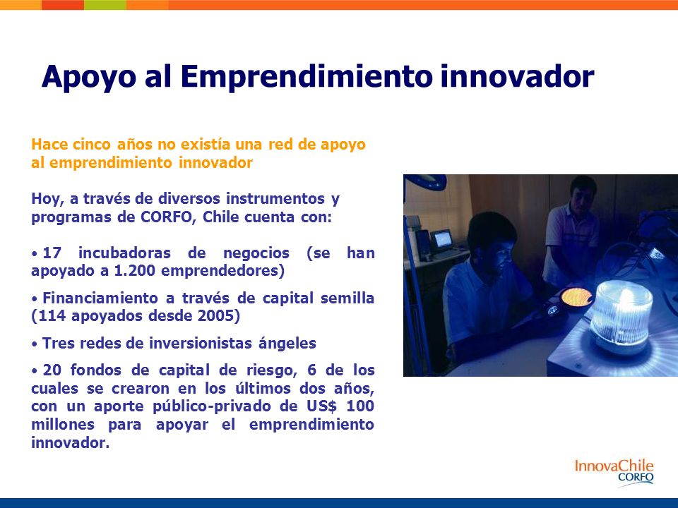 Hace cinco años no existía una red de apoyo al emprendimiento innovador Hoy, a través de diversos instrumentos y programas de CORFO, Chile cuenta con: 17 incubadoras de negocios (se han apoyado a 1.200 emprendedores) Financiamiento a través de capital semilla (114 apoyados desde 2005) Tres redes de inversionistas ángeles 20 fondos de capital de riesgo, 6 de los cuales se crearon en los últimos dos años, con un aporte público-privado de US$ 100 millones para apoyar el emprendimiento innovador.