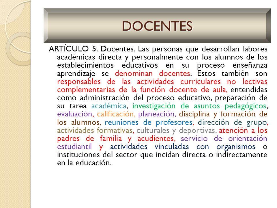 ARTÍCULO 5. Docentes. Las personas que desarrollan labores académicas directa y personalmente con los alumnos de los establecimientos educativos en su
