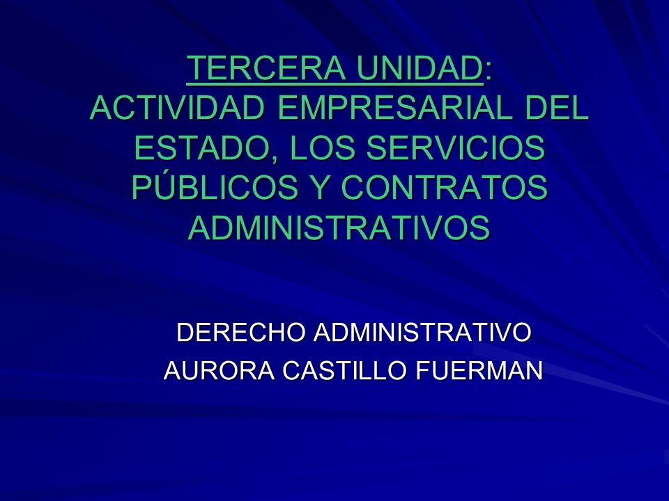 TERCERA UNIDAD: ACTIVIDAD EMPRESARIAL DEL ESTADO, LOS SERVICIOS PÚBLICOS Y CONTRATOS ADMINISTRATIVOS DERECHO ADMINISTRATIVO AURORA CASTILLO FUERMAN