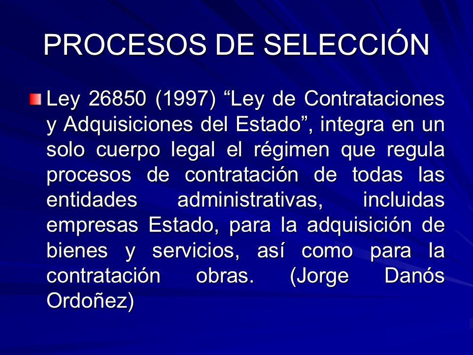 PROCESOS DE SELECCIÓN Ley 26850 (1997) Ley de Contrataciones y Adquisiciones del Estado, integra en un solo cuerpo legal el régimen que regula proceso