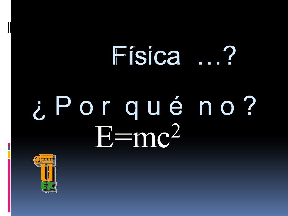 E=mc 2 Física ¿ P o r q u é n o ? Física …?