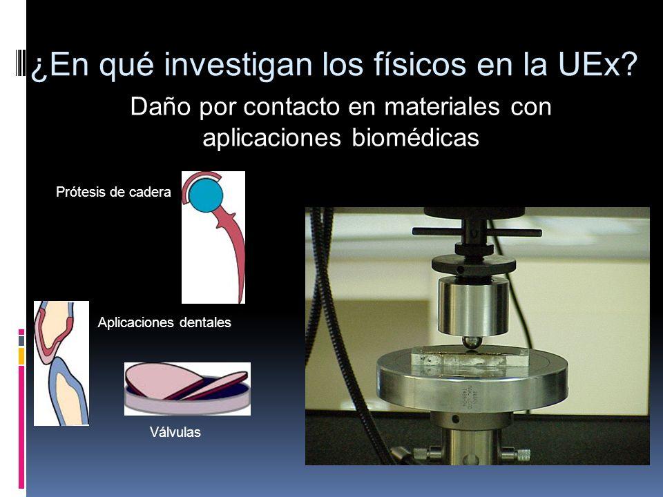 ¿En qué investigan los físicos en la UEx? Daño por contacto en materiales con aplicaciones biomédicas Prótesis de cadera Aplicaciones dentales Válvula