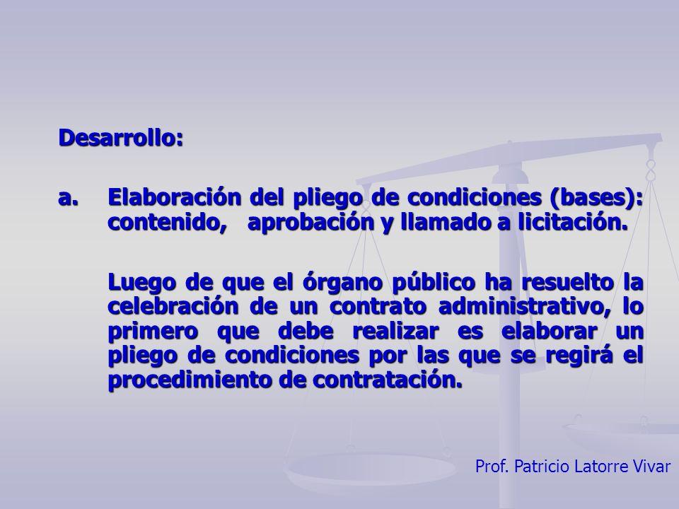 Prof. Patricio Latorre Vivar Desarrollo: a. Elaboración del pliego de condiciones (bases): contenido, aprobación y llamado a licitación. Luego de que