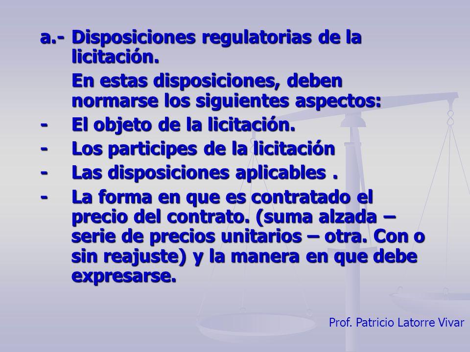 Prof. Patricio Latorre Vivar a.- Disposiciones regulatorias de la licitación. En estas disposiciones, deben normarse los siguientes aspectos: -El obje