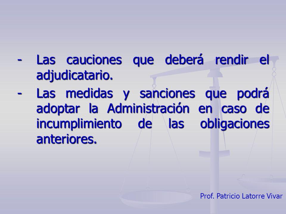 Prof. Patricio Latorre Vivar -Las cauciones que deberá rendir el adjudicatario. -Las medidas y sanciones que podrá adoptar la Administración en caso d