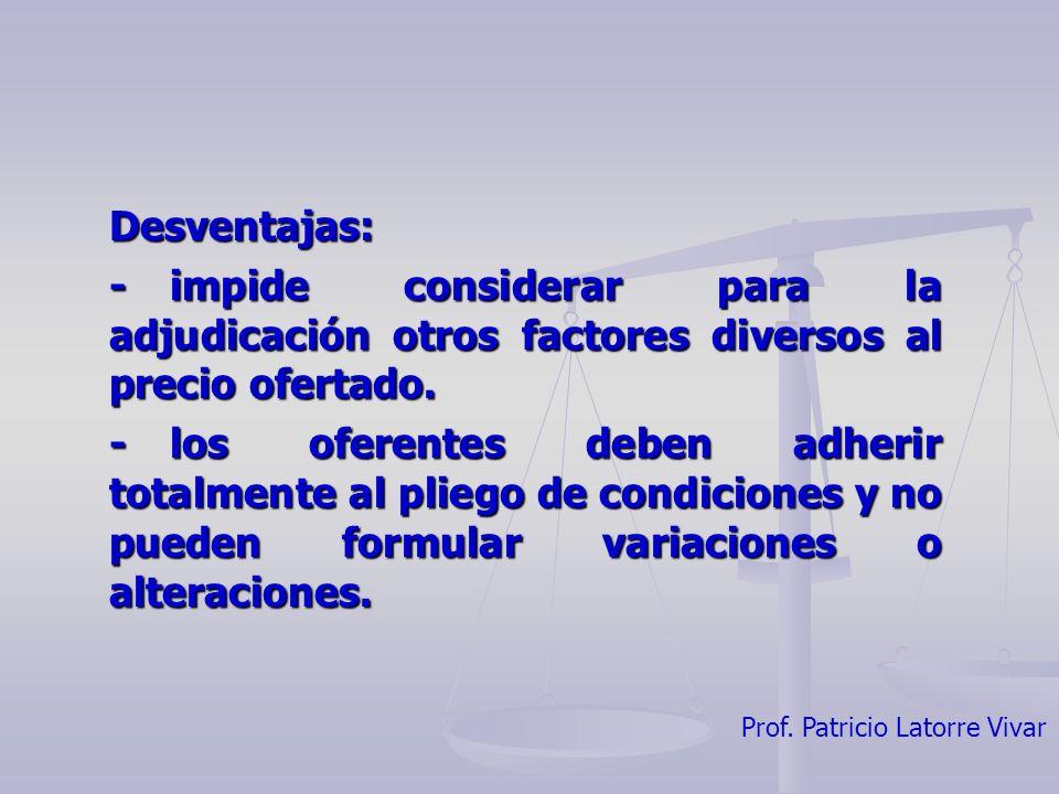 Prof. Patricio Latorre Vivar Desventajas: - impide considerar para la adjudicación otros factores diversos al precio ofertado. -los oferentes deben ad