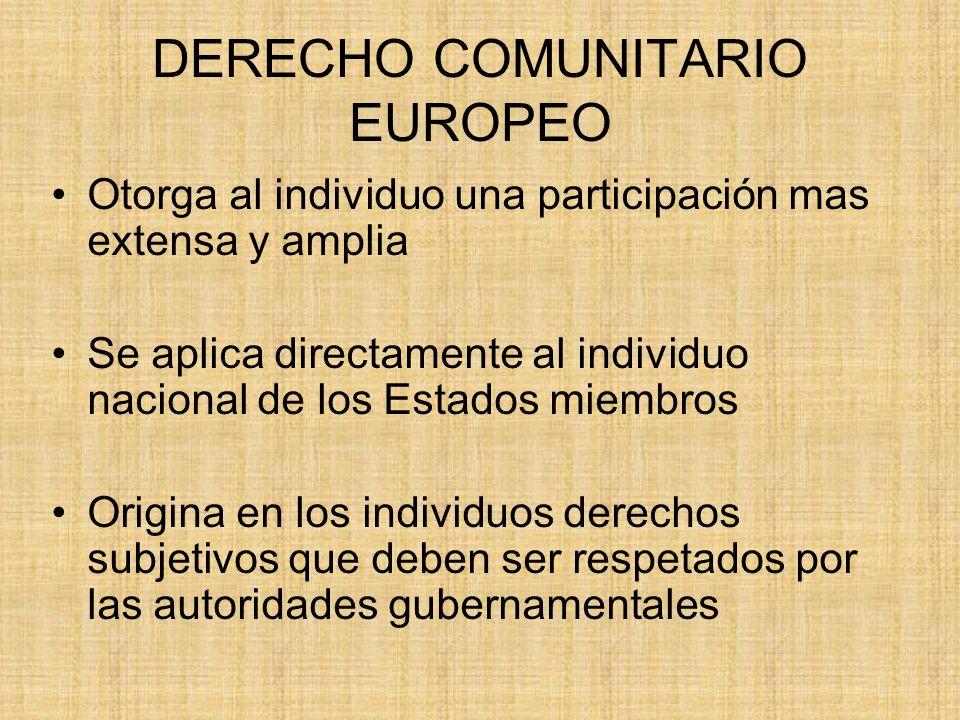 DERECHO COMUNITARIO EUROPEO Otorga al individuo una participación mas extensa y amplia Se aplica directamente al individuo nacional de los Estados mie