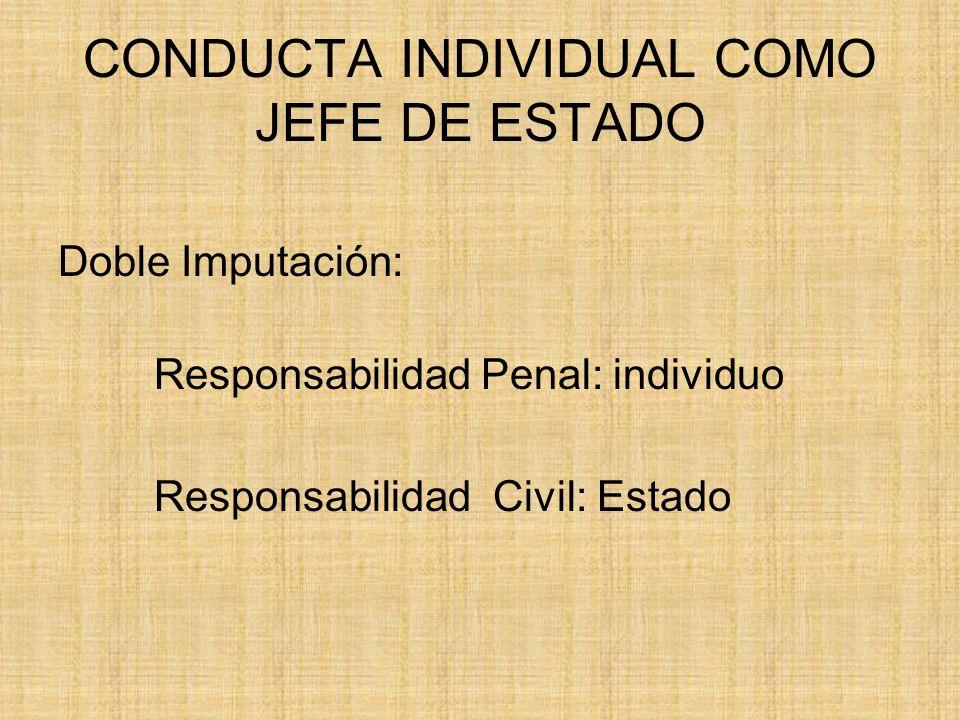 CONDUCTA INDIVIDUAL COMO JEFE DE ESTADO Doble Imputación: Responsabilidad Penal: individuo Responsabilidad Civil: Estado