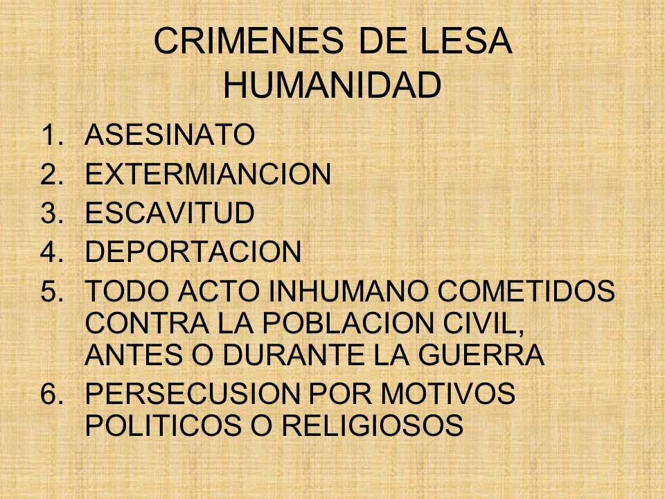 CRIMENES DE LESA HUMANIDAD 1.ASESINATO 2.EXTERMIANCION 3.ESCAVITUD 4.DEPORTACION 5.TODO ACTO INHUMANO COMETIDOS CONTRA LA POBLACION CIVIL, ANTES O DUR