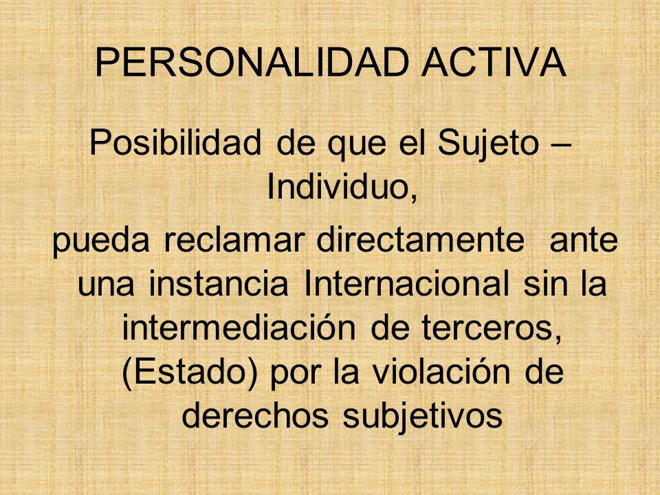 PERSONALIDAD ACTIVA Posibilidad de que el Sujeto – Individuo, pueda reclamar directamente ante una instancia Internacional sin la intermediación de te