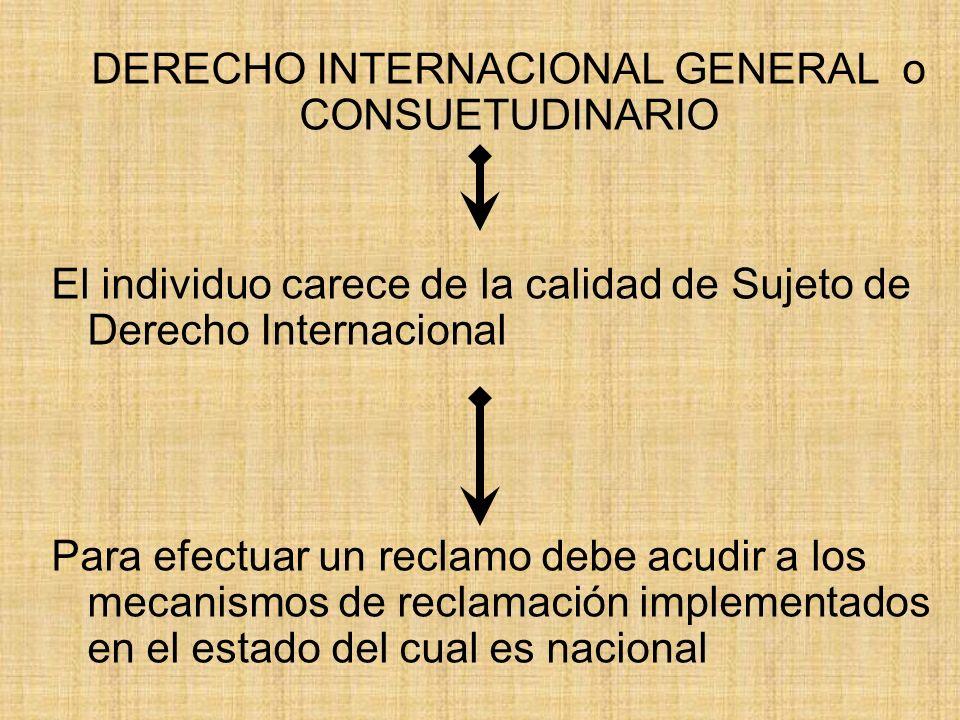 DERECHO INTERNACIONAL GENERAL o CONSUETUDINARIO El individuo carece de la calidad de Sujeto de Derecho Internacional Para efectuar un reclamo debe acu