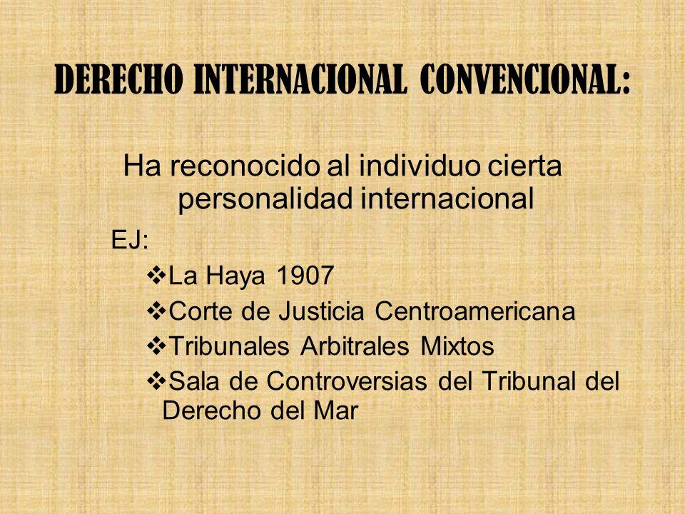DERECHO INTERNACIONAL CONVENCIONAL: Ha reconocido al individuo cierta personalidad internacional EJ: La Haya 1907 Corte de Justicia Centroamericana Tr
