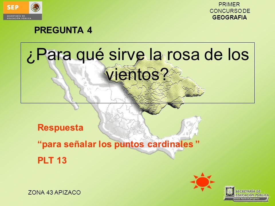 ZONA 43 APIZACO PRIMER CONCURSO DE GEOGRAFIA ¿Para qué sirve la rosa de los vientos? Respuesta para señalar los puntos cardinales PLT 13 PREGUNTA 4