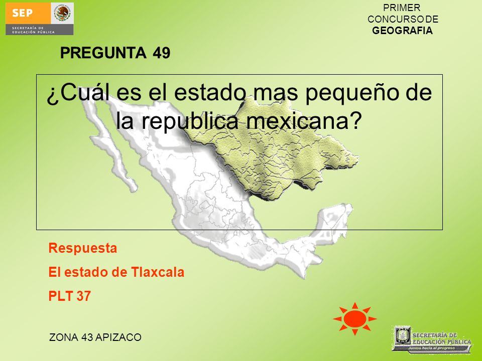 ZONA 43 APIZACO PRIMER CONCURSO DE GEOGRAFIA ¿Cuál es el estado mas pequeño de la republica mexicana? Respuesta El estado de Tlaxcala PLT 37 PREGUNTA