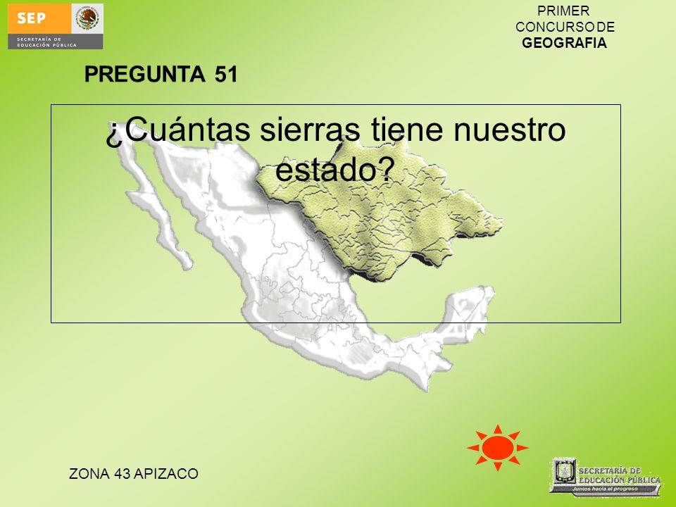 ZONA 43 APIZACO PRIMER CONCURSO DE GEOGRAFIA ¿Cuántas sierras tiene nuestro estado? PREGUNTA 51