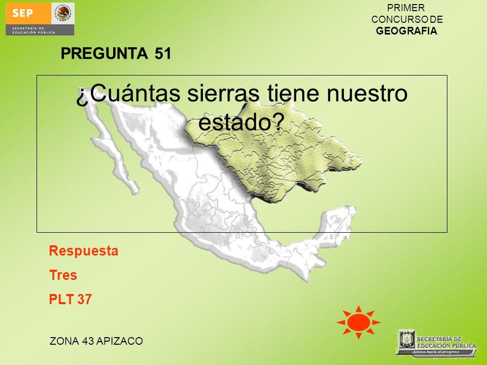 ZONA 43 APIZACO PRIMER CONCURSO DE GEOGRAFIA ¿Cuántas sierras tiene nuestro estado? Respuesta Tres PLT 37 PREGUNTA 51