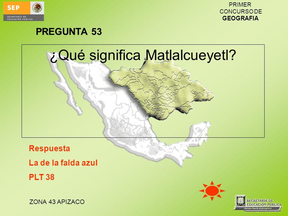 ZONA 43 APIZACO PRIMER CONCURSO DE GEOGRAFIA ¿Qué significa Matlalcueyetl? Respuesta La de la falda azul PLT 38 PREGUNTA 53