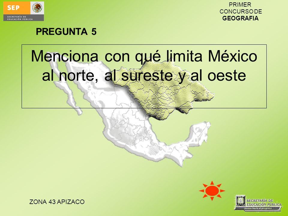 ZONA 43 APIZACO PRIMER CONCURSO DE GEOGRAFIA Menciona con qué limita México al norte, al sureste y al oeste PREGUNTA 5