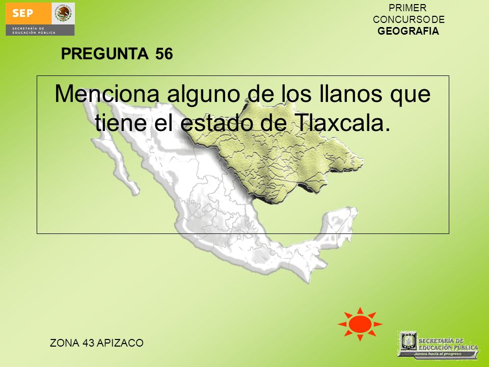ZONA 43 APIZACO PRIMER CONCURSO DE GEOGRAFIA Menciona alguno de los llanos que tiene el estado de Tlaxcala. PREGUNTA 56