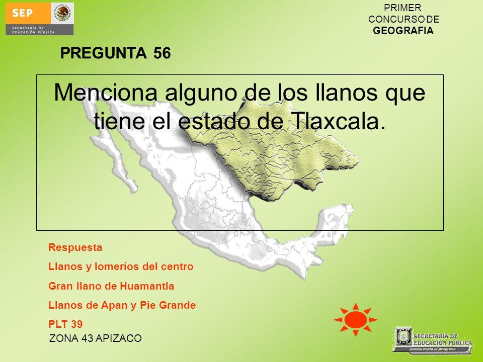 ZONA 43 APIZACO PRIMER CONCURSO DE GEOGRAFIA Menciona alguno de los llanos que tiene el estado de Tlaxcala. Respuesta Llanos y lomeríos del centro Gra