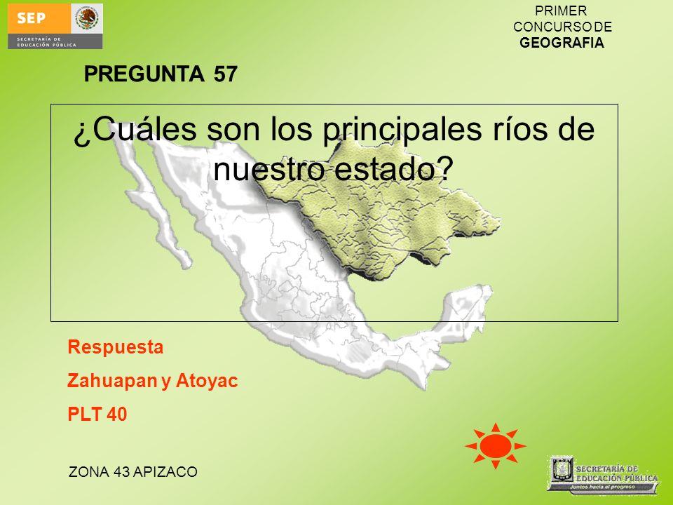ZONA 43 APIZACO PRIMER CONCURSO DE GEOGRAFIA ¿Cuáles son los principales ríos de nuestro estado? Respuesta Zahuapan y Atoyac PLT 40 PREGUNTA 57
