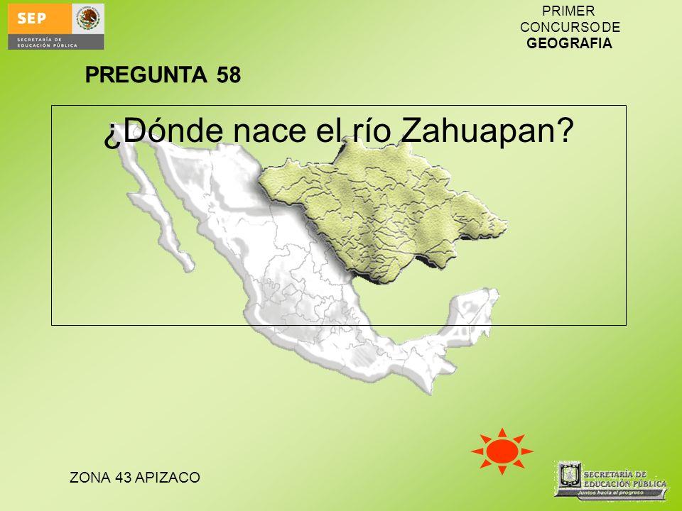 ZONA 43 APIZACO PRIMER CONCURSO DE GEOGRAFIA ¿Dónde nace el río Zahuapan? PREGUNTA 58