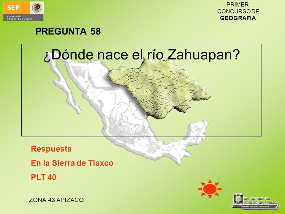 ZONA 43 APIZACO PRIMER CONCURSO DE GEOGRAFIA ¿Dónde nace el río Zahuapan? PREGUNTA 58 Respuesta En la Sierra de Tlaxco PLT 40