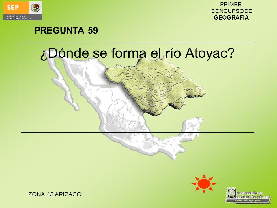 ZONA 43 APIZACO PRIMER CONCURSO DE GEOGRAFIA ¿Dónde se forma el río Atoyac? PREGUNTA 59