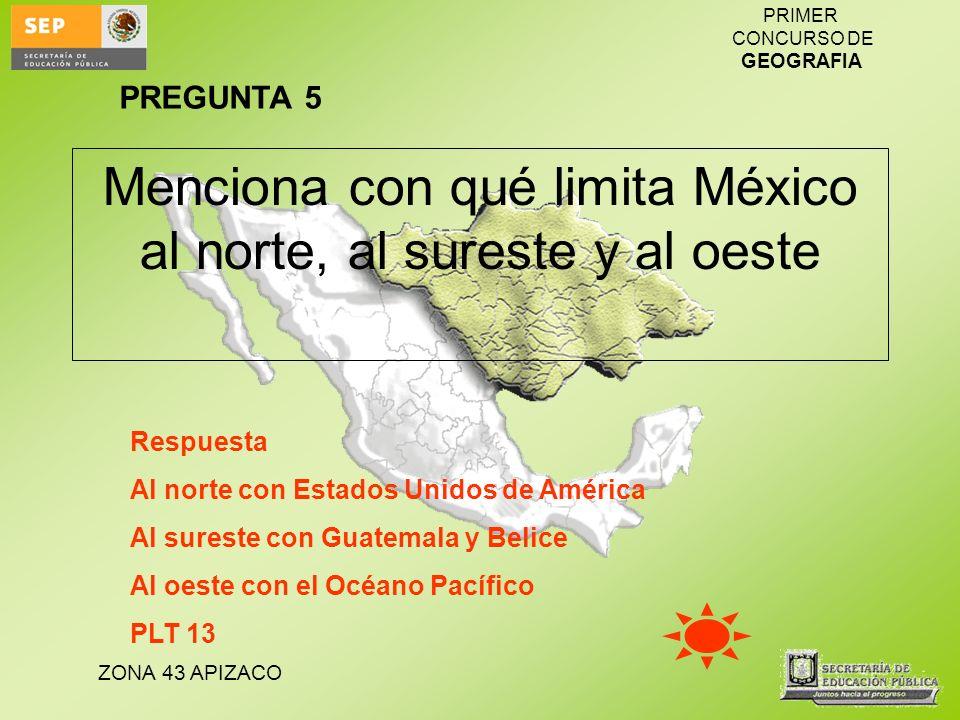 ZONA 43 APIZACO PRIMER CONCURSO DE GEOGRAFIA Menciona con qué limita México al norte, al sureste y al oeste Respuesta Al norte con Estados Unidos de A