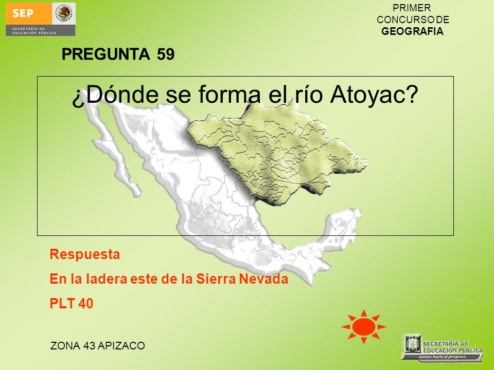ZONA 43 APIZACO PRIMER CONCURSO DE GEOGRAFIA ¿Dónde se forma el río Atoyac? Respuesta En la ladera este de la Sierra Nevada PLT 40 PREGUNTA 59