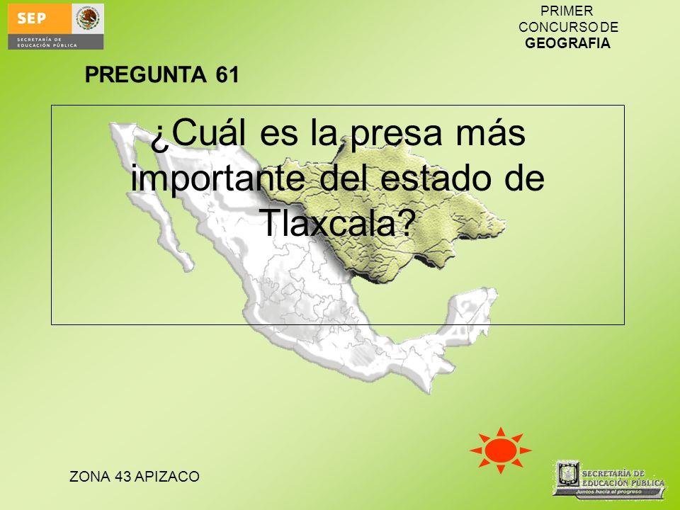 ZONA 43 APIZACO PRIMER CONCURSO DE GEOGRAFIA ¿Cuál es la presa más importante del estado de Tlaxcala? PREGUNTA 61