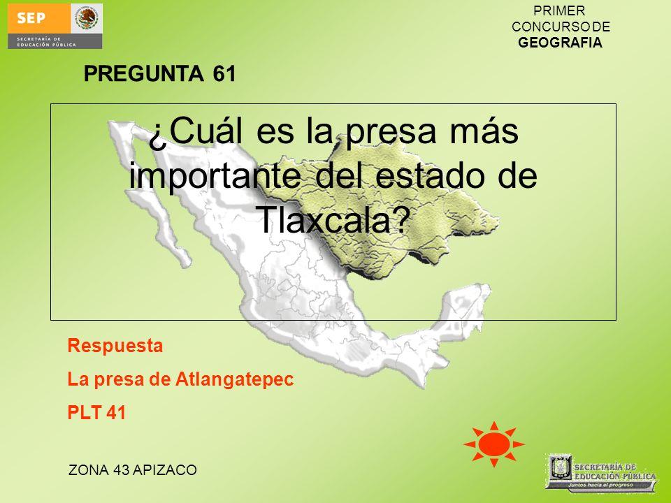 ZONA 43 APIZACO PRIMER CONCURSO DE GEOGRAFIA ¿Cuál es la presa más importante del estado de Tlaxcala? Respuesta La presa de Atlangatepec PLT 41 PREGUN