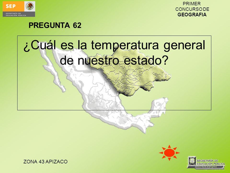 ZONA 43 APIZACO PRIMER CONCURSO DE GEOGRAFIA ¿Cuál es la temperatura general de nuestro estado? PREGUNTA 62